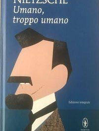 Friedrich Nietzsche – Umano troppo umano. Un libro per spiriti liberi